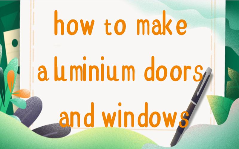 How to make aluminium doors and windows