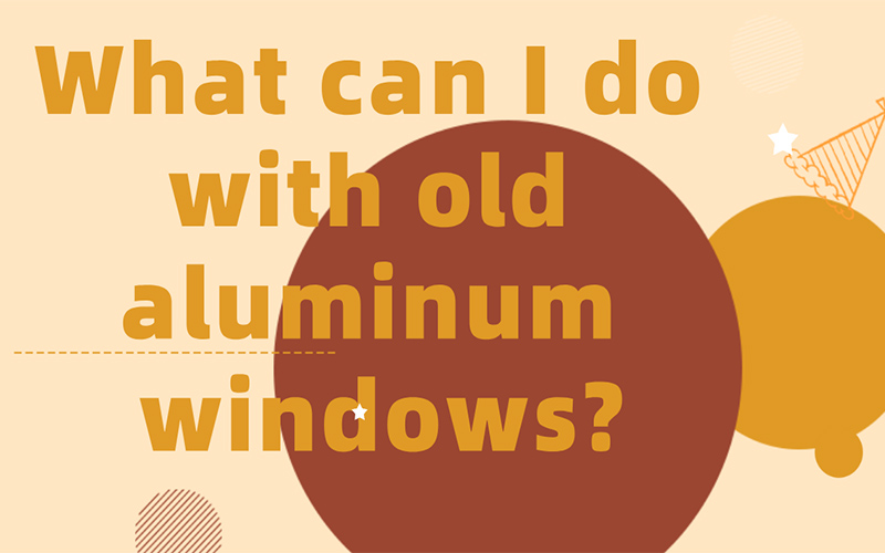 What can I do with old aluminum windows?