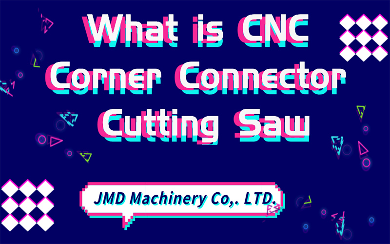 What is CNC Corner Connector Cutting Saw?