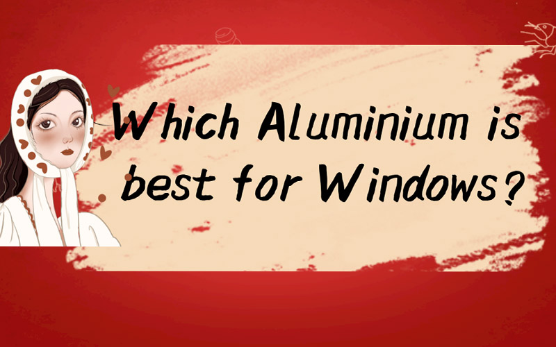 Which Aluminium is best for Windows?